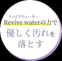 Revive waterの力で 優しく汚れを 落とす